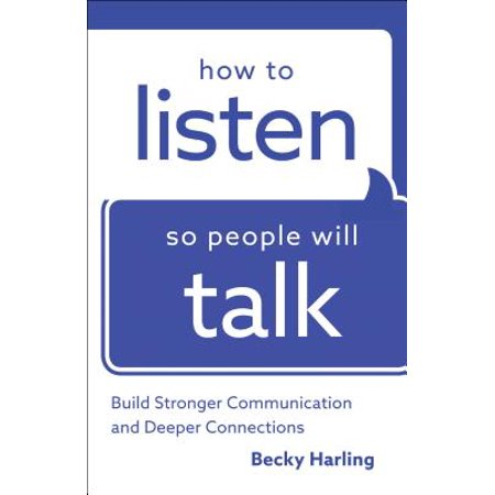 how to listen so people will talk build stronger communication and deeper connections
