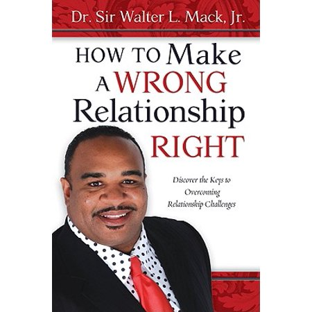 How to Make a Wrong Relationship Right : Discover the Keys to Overcoming Relationship Challenges