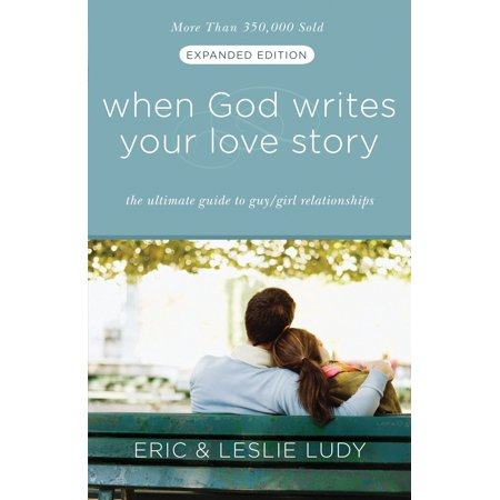 When God Writes Your Love Story (Expanded Edition) : The Ultimate Guide to Guy/Girl Relationships