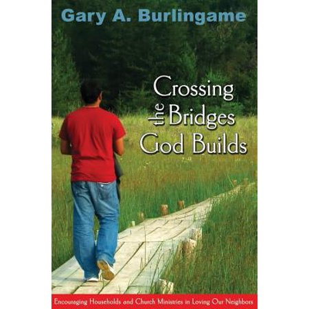 crossing the bridges god builds encouraging households and church ministries in loving our neighbo