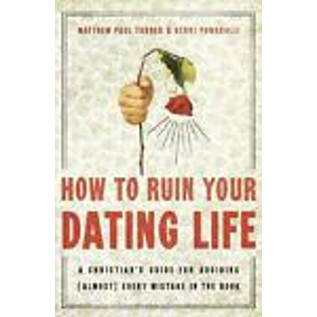 how to ruin your dating life a christians guide for avoiding almost every mistake in the book