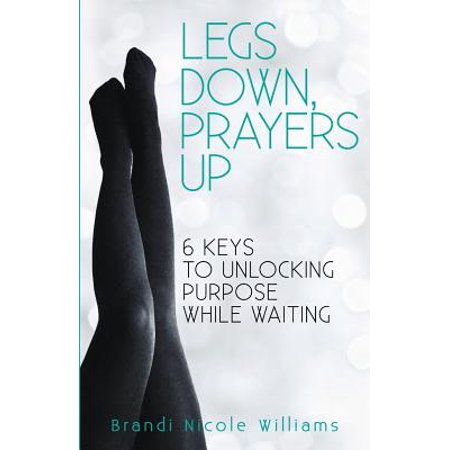 legs down prayers up 6 keys to unlocking purpose while waiting