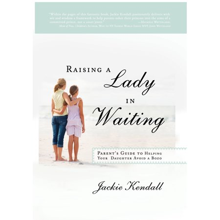 raising a lady in waiting parents guide to helping your daughter avoid a bozo