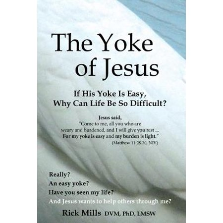 the yoke of jesus if his yoke is easy why can life be so difficult