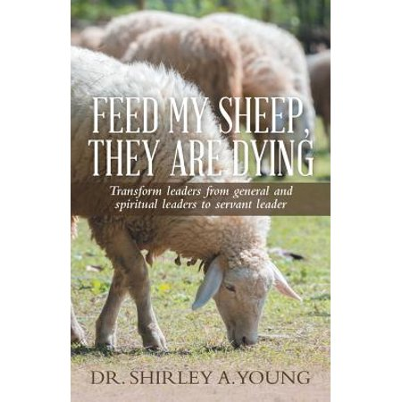 feed my sheep they are dying transform leaders from general and spiritual leaders to servant lead