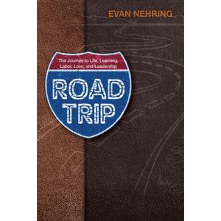 road trip the journey to life love learning labor and leadership ebook
