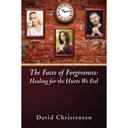 the faces of forgiveness healing for the hurts we feel