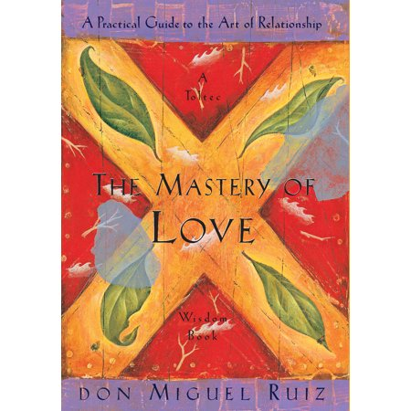the mastery of love a practical guide to the art of relationship a toltec wisdom book