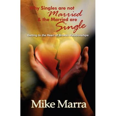 why singles are not married the married are single getting to the heart of broken relationships
