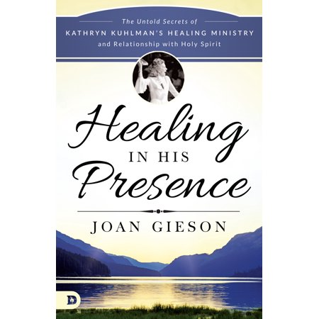 healing in his presence the untold secrets of kathryn kuhlmans healing ministry and relationship
