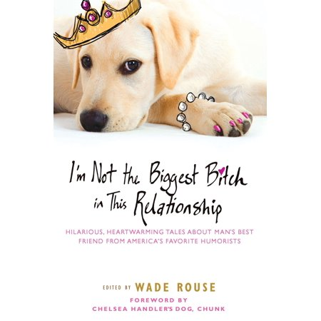 im not the biggest bitch in this relationship hilarious heartwarming tales about mans best frie