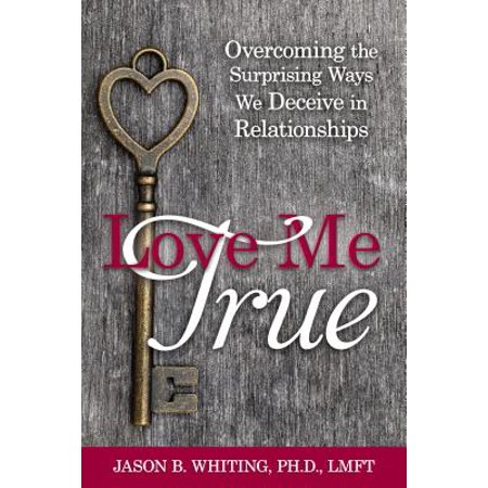 love me true overcoming the surprising ways we deceive ourselves in relationships