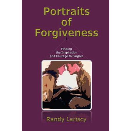 portraits of forgiveness finding the inspiration and courage to forgive