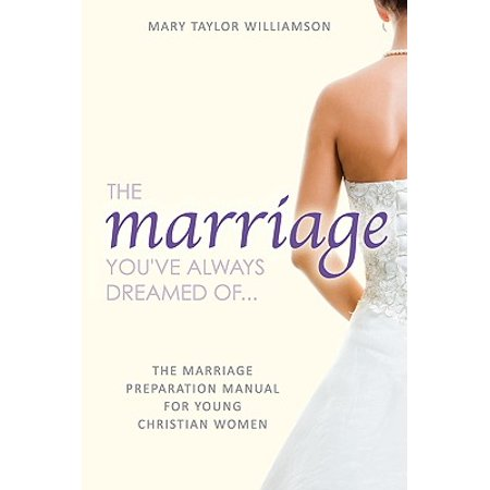 the marriage youve always dreamed of the marriage preparation manual for young christian women