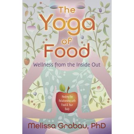 the yoga of food wellness from the inside out healing the relationship with food your body
