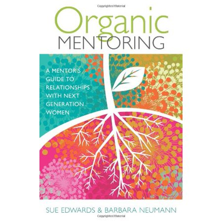 1559409726 94 organic mentoring a mentors guide to relationships with next generation women