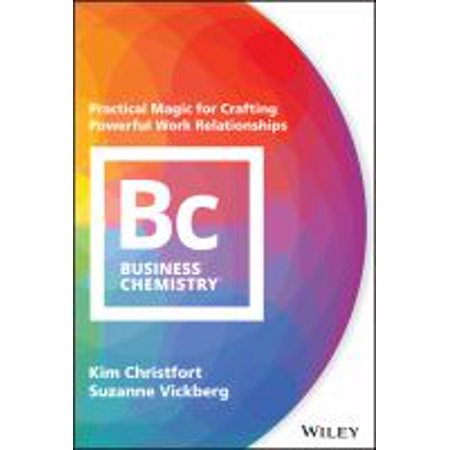 Business Chemistry : Practical Magic for Crafting Powerful Work Relationships