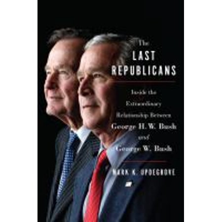 The Last Republicans : Inside the Extraordinary Relationship Between George H.W. Bush and George W. ...