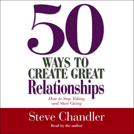 50 ways to create great relationships how to stop taking and start giving
