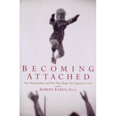 becoming attached first relationships and how they shape our capacity to love