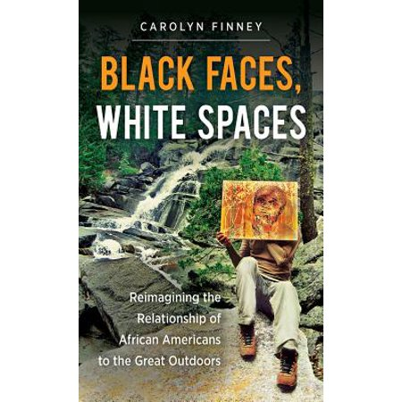 black faces white spaces reimagining the relationship of african americans to the great outdoors
