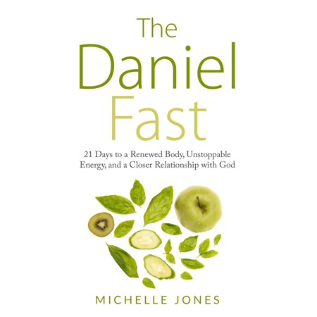 daniel fast 21 days to a renewed body unstoppable energy and a closer relationship with god