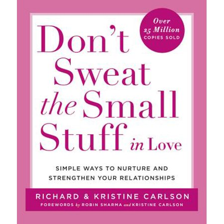 dont sweat the small stuff in love simple ways to nurture and strengthen your relationships