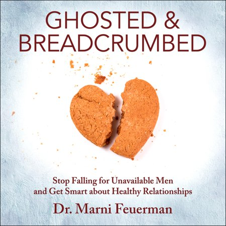 ghosted and breadcrumbed stop falling for unavailable men and get smart about healthy relationships