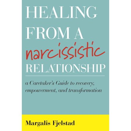 healing from a narcissistic relationship a caretakers guide to recovery empowerment and transfo