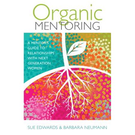 organic mentoring a mentors guide to relationships with next generation women