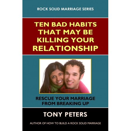 ten bad habits that may be killing your relationship rescue your marriage from breaking up ebook