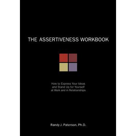 the assertiveness workbook how to express your ideas and stand up for yourself at work and in rela