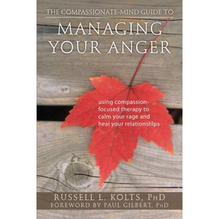 the compassionate mind guide to managing your anger using compassion focused therapy to calm your