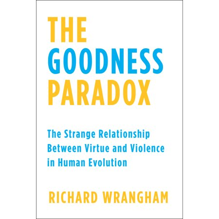 the goodness paradox the strange relationship between virtue and violence in human evolution