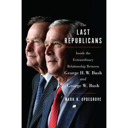 the last republicans inside the extraordinary relationship between george h w bush and george w