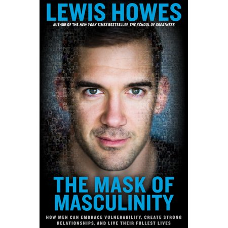 the mask of masculinity how men can embrace vulnerability create strong relationships and live t