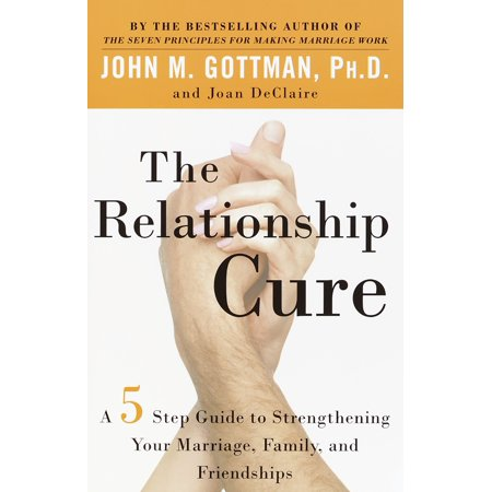 the relationship cure a 5 step guide to strengthening your marriage family and friendships