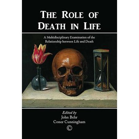 the role of death in life a multidisciplinary examination of the relationship between life and deat