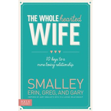 the wholehearted wife 10 keys to a more loving relationship
