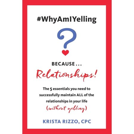 whyamiyelling because relationships the 5 essentials you need to successfully maintain all of
