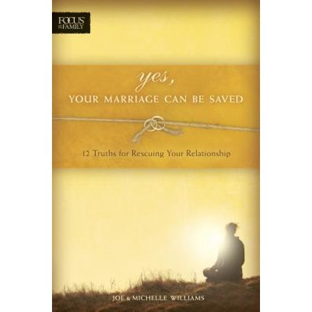 yes your marriage can be saved 12 truths for rescuing your relationship