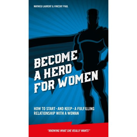 become a hero for women how to start and keep a fulfilling relationship with a woman knowing w