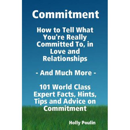 commitment how to tell what youre really committed to in love and relationships and much more