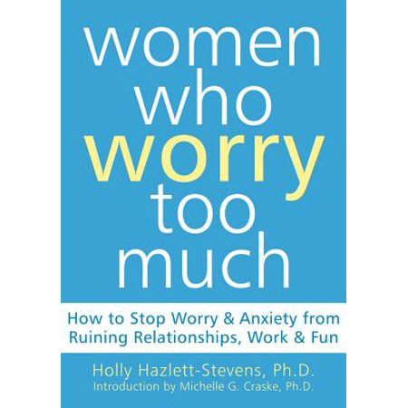 women who worry too much how to stop worry and anxiety from ruining relationships work and fun